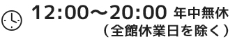 営業時間 12:00〜20:00 年中無休(全館休業日を除く)